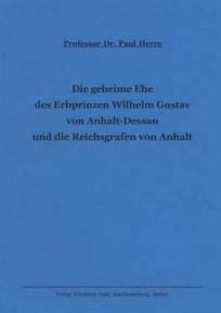 Die geheime Ehe des Erbprinzen Wilhelm Gustav von Anhalt-Dessau und die Reichsgrafen von Anhalt