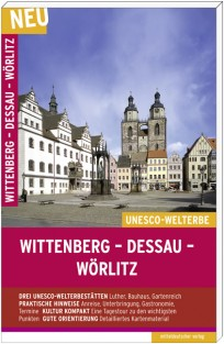 Wittenberg-Dessau-Wörlitz. Die UNESCO-Welterbestätten, Reiseführer