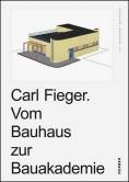 Carl Fieger. Vom Bauhaus zur Bauakademie